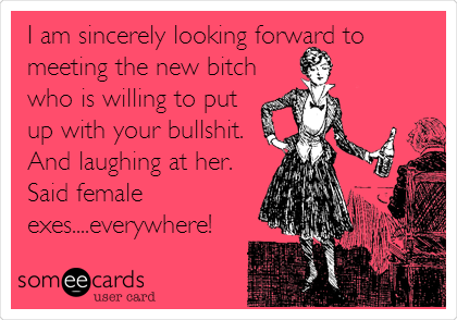 I am sincerely looking forward to meeting the new bitch who is willing to put up with your bullshit. And laughing at her. Said female exes....everywhere!