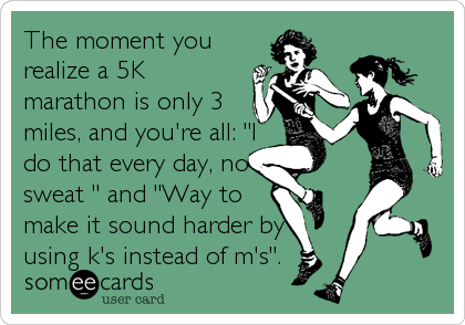 """The moment you realize a 5K marathon is only 3 miles, and you're all: """"I do that every day, no sweat """" and """"Way to make it sound harder by using k's instead of m's""""."""