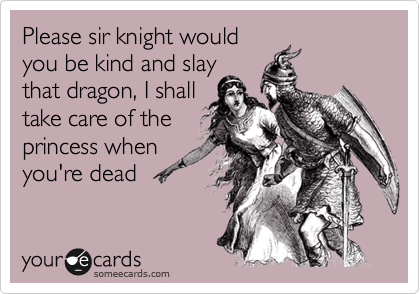Please sir knight would you kind and slay that dragon, I shall take care of the princess when you're dead