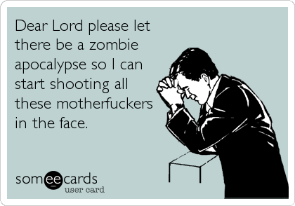 Dear Lord please let there be a zombie apocalypse so I can start shooting all these motherfuckers  in the face.