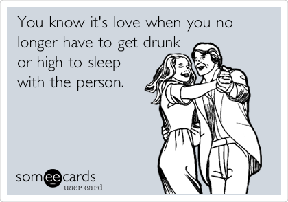 You know it's love when you no longer have to get drunk or high to sleep with the person.