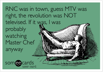 RNC was in town, guess MTV was right, the revolution was NOT televised. If it was, I was probably watching Master Chef anyway