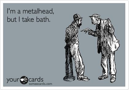 I'm a metalhead,  but I take bath.