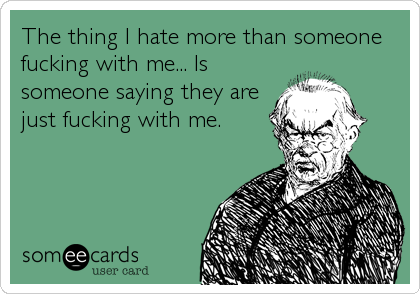 The thing I hate more than someone fucking with me... Is someone saying they are just fucking with me.