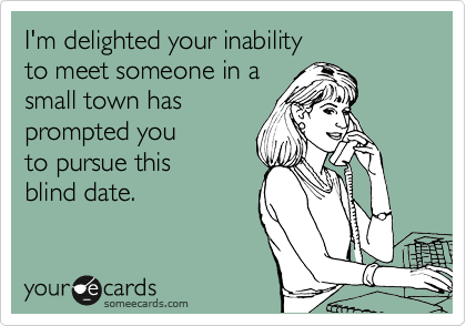 I'm delighted your inability  to meet someone in a small town has prompted you  to pursue this  blind date.