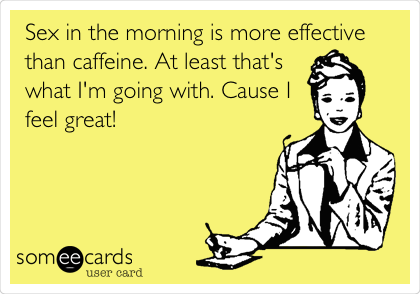 Sex in the morning is more effective than caffeine. At least that's what I'm going with. Cause I feel great!