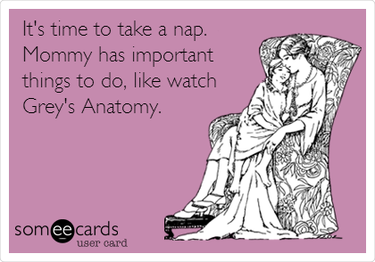 It's time to take a nap. Mommy has important things to do, like watch Grey's Anatomy.