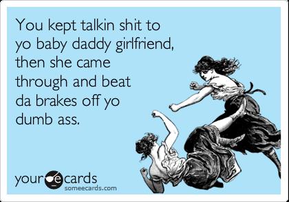You kept talkin shit to yo baby daddy girlfriend, then she came  through and beat da brakes off yo dumb ass.