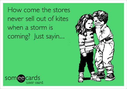 How come the stores never sell out of kites when a storm is coming?  Just sayin....