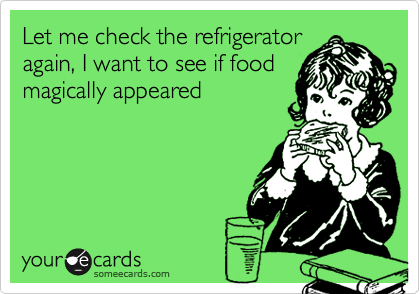 Let me check the refrigerator  again, I want to see if food magically appeared