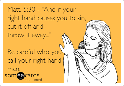 "Matt. 5:30 - ""And if your right hand causes you to sin, cut it off and throw it away...""  Be careful who you call your right hand man."