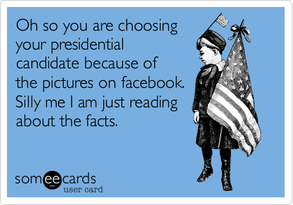 Oh so you are choosing your presidential candidate because of the pictures on facebook.  Silly me I am just reading about the facts.