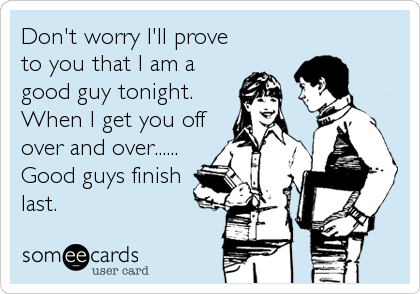 Don't worry I'll prove to you that I am a good guy tonight. When I get you off over and over...... Good guys finish last.
