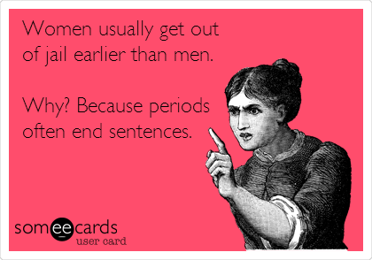 Women usually get out of jail earlier than men.  Why? Because periods often end sentences.