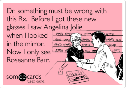 Dr. something must be wrong with this Rx.  Before I got these new glasses I saw Angelina Jolie when I looked in the mirror.  Now I only see  Roseanne Barr.