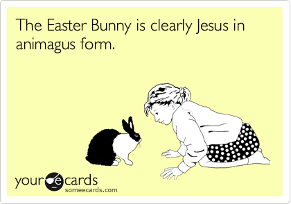 The Easter Bunny is clearly Jesus in animagus form.