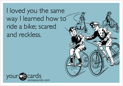 I loved you the same way I learned how to  ride a bike; sarced  and reckless.
