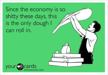 Since the economy is so shitty these days, this is the only dough I can roll in.