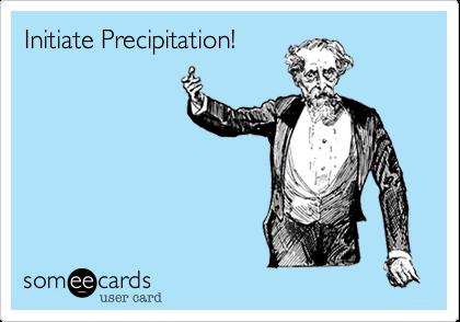 Initiate Precipitation!