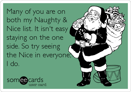 Many of you are on both my Naughty & Nice list. It isn't easy staying on the one side. So try seeing the Nice in everyone; I do.