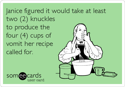 Janice figured it would take at least  two (2) knuckles  to produce the  four (4) cups of vomit her recipe called for.