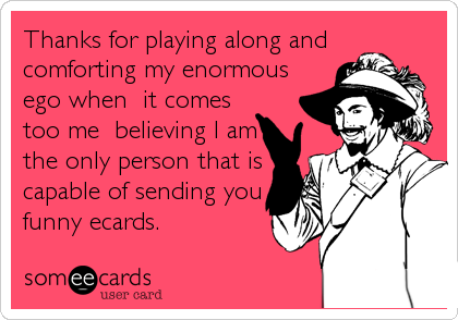 Thanks for playing along and comforting my enormous ego when  it comes too me  believing I am the only person that is capable of sending you funny ecards.