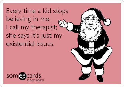 Every time a kid stops believing in me,  I call my therapist; she says it's just my existential issues.