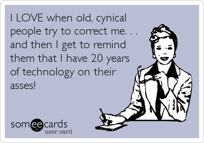 I LOVE when old, cynical people try to correct me. . . and then I get to remind  them that I have 20 years of technology on their asses!