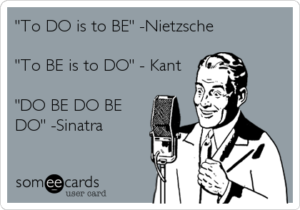 """""""To DO is to BE"""" -Nietzsche  """"To BE is to DO"""" - Kant  """"DO BE DO BE DO"""" -Sinatra"""