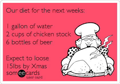 Our diet for the next weeks:  1 gallon of water 2 cups of chicken stock 6 bottles of beer  Expect to loose 15lbs by Xmas