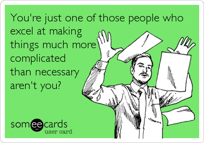 You're just one of those people who excel at making things much more complicated than necessary aren't you?
