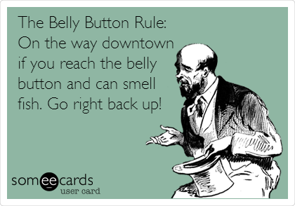 The Belly Button Rule: On the way downtown if you reach the belly button and can smell fish. Go right back up!