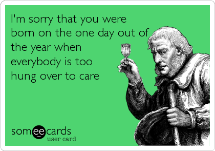 I'm sorry that you were born on the one day out of the year when everybody is too hung over to care
