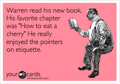 """Warren read his new book. His favorite chapter was """"How to eat a cherry"""" He really enjoyed the pointers on etiquette."""