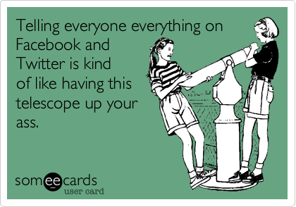 Telling everyone everything on Facebook and Twitter is kind of like having this telescope up your ass.