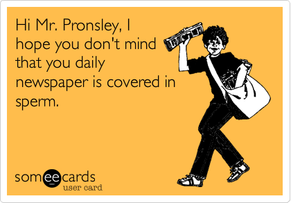 Hi Mr. Pronsley, I hope you don't mind that you daily newspaper is covered in sperm.