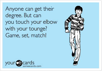 Anyone can get their degree. But can you touch your elbow with your tounge? Game, set, match!