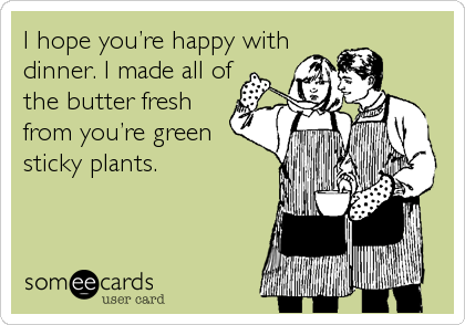I hope you're happy with dinner. I made all of the butter fresh from you're green sticky plants.