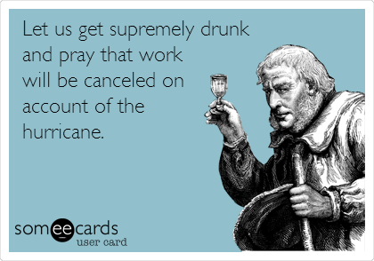 Let us get supremely drunk and pray that work will be canceled on  account of the hurricane.