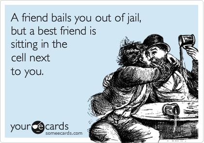 A friend bails you out of jail, 