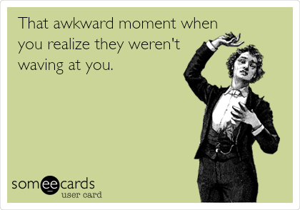 That awkward moment when you realize they weren't waving at you.