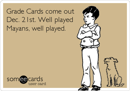 Grade Cards come out Dec. 21st. Well played Mayans, well played.
