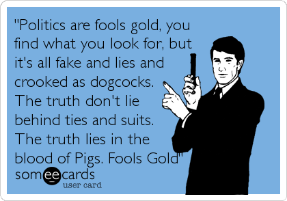 """Politics are fools gold, you find what you look for, but it's all fake and lies and crooked as dogcocks. The truth don't lie behind ties and suits. The truth lies in the blood of Pigs. Fools Gold"""