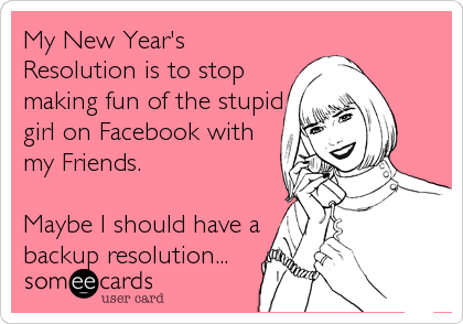 My New Year's Resolution is to stop making fun of the stupid girl on Facebook with my Friends.  Maybe I should have a backup resolution...