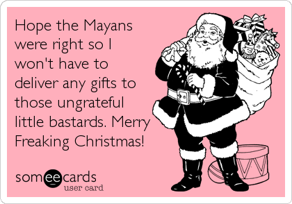 Hope the Mayans were right so I won't have to deliver any gifts to those ungrateful little bastards. Merry Freaking Christmas!