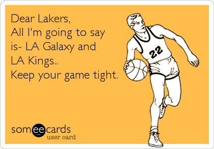 Dear Lakers, All I'm going to say is- LA Galaxy and  LA Kings.. Keep your game tight.