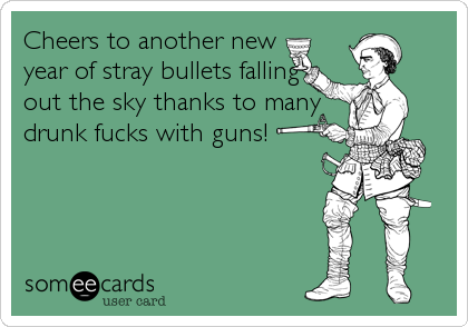 Cheers to another new year of stray bullets falling out the sky thanks to many  drunk fucks with guns!