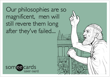 Our philosophies are so magnificent%2C  men will still revere them long after they've failed....
