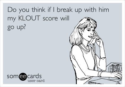 Do you think if I break up with him my KLOUT score will go up?