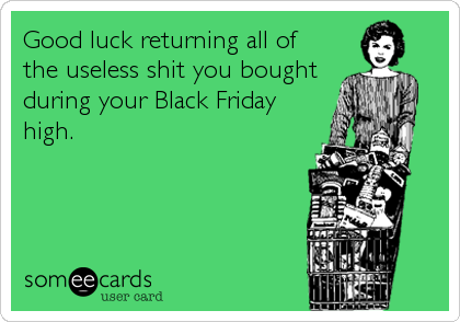 Good luck returning all of  the useless shit you bought during your Black Friday high.